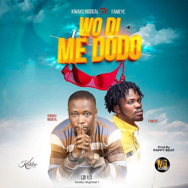 Kwaku Bigdeal ft Fameye - Wo Di Me Dodo